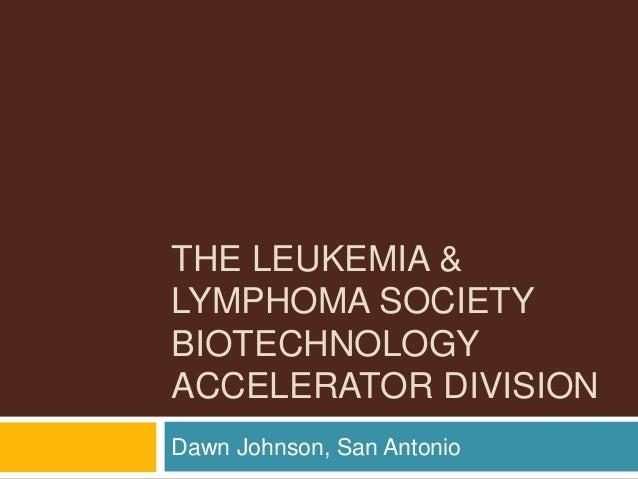 THE LEUKEMIA & LYMPHOMA SOCIETY BIOTECHNOLOGY ACCELERATOR DIVISION Dawn Johnson, San Antonio