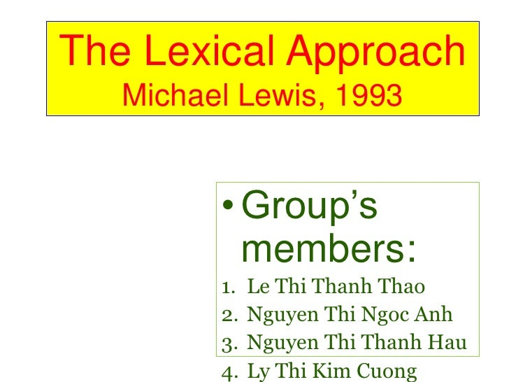 The Lexical Approach Michael Lewis, 1993<br /><ul><li>Group's members:</li></ul>Le Thi Thanh Thao<br />Nguyen Thi Ngoc Anh...