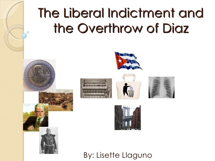 The Liberal Indictment and the Overthrow of Diaz By: Lisette Llaguno