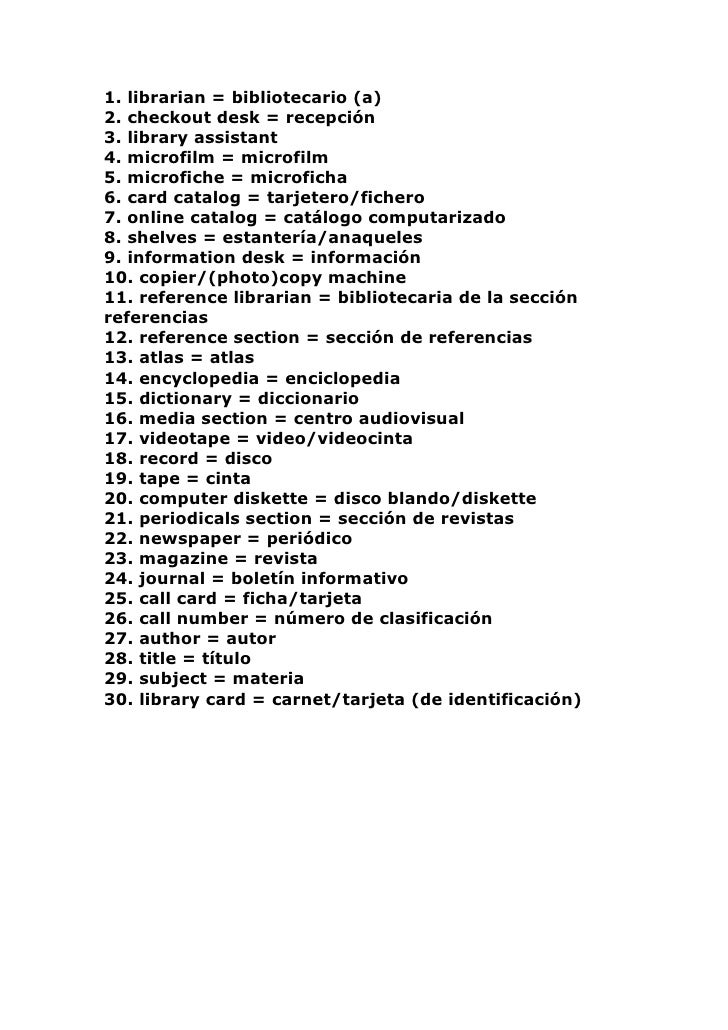 1. librarian = bibliotecario (a) 2. checkout desk = recepción 3. library assistant 4. microfilm = microfilm 5. microfiche ...