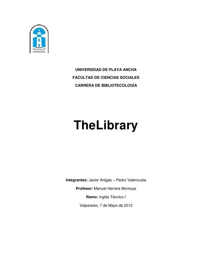 UNIVERSIDAD DE PLAYA ANCHA   FACULTAD DE CIENCIAS SOCIALES     CARRERA DE BIBLIOTECOLOGÍA    TheLibraryIntegrantes: Javier...