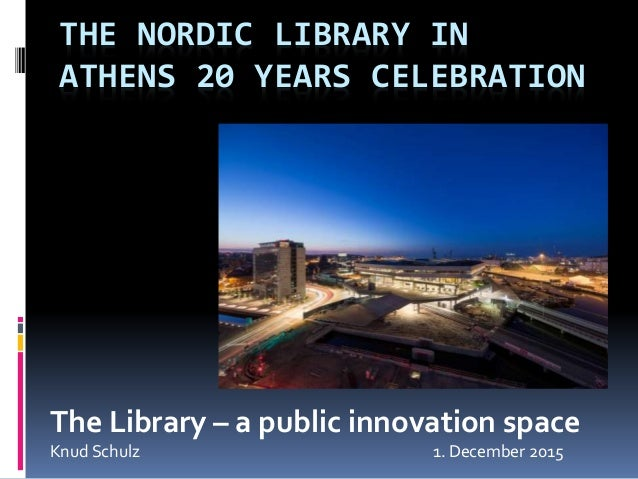 THE NORDIC LIBRARY IN ATHENS 20 YEARS CELEBRATION The Library – a public innovation space Knud Schulz 1. December 2015