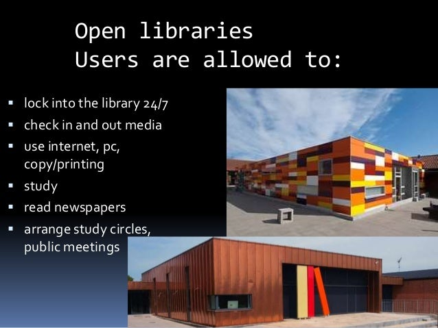 Open libraries Users are allowed to:  lock into the library 24/7  check in and out media  use internet, pc, copy/printi...