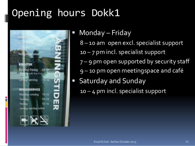 Opening hours Dokk1  Monday – Friday 8 – 10 am open excl. specialist support 10 – 7 pm incl. specialist support 7 – 9 pm ...