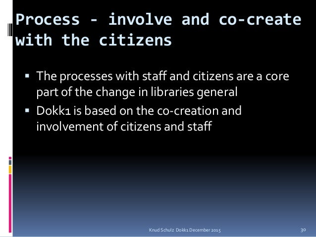 Process - involve and co-create with the citizens  The processes with staff and citizens are a core part of the change in...
