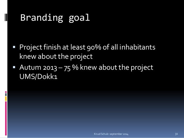 Branding goal  Project finish at least 90% of all inhabitants knew about the project  Autum 2013 – 75 % knew about the p...