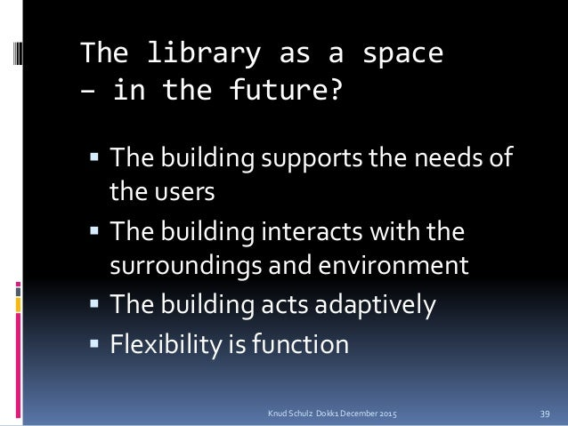 Knud Schulz Dokk1 December 2015 The library as a space – in the future?  The building supports the needs of the users  T...
