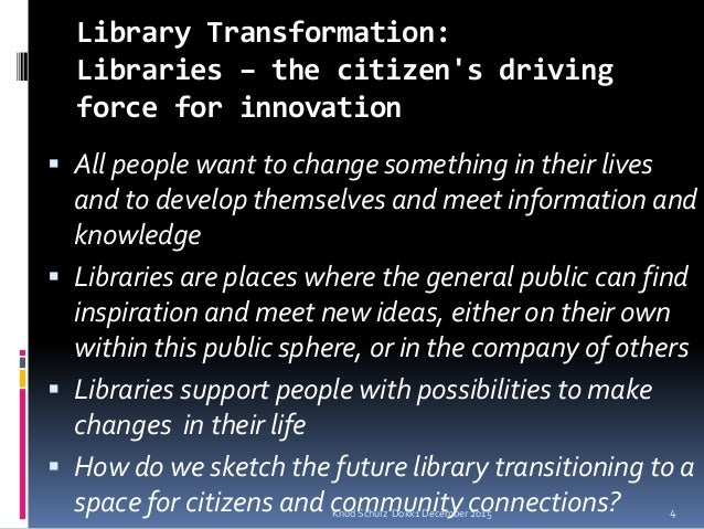 Library Transformation: Libraries – the citizen's driving force for innovation  All people want to change something in th...