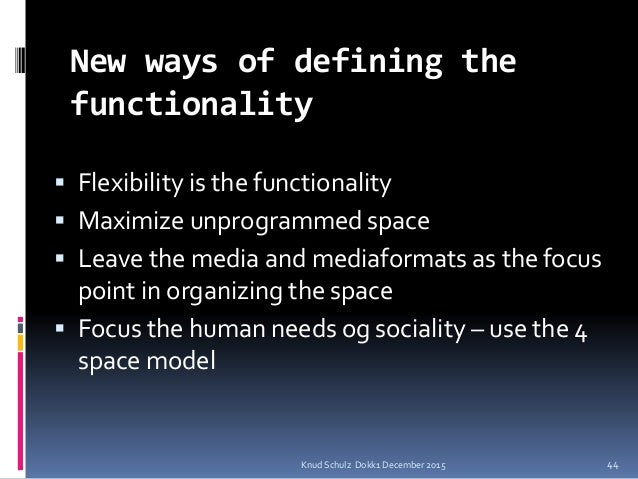 New ways of defining the functionality  Flexibility is the functionality  Maximize unprogrammed space  Leave the media ...