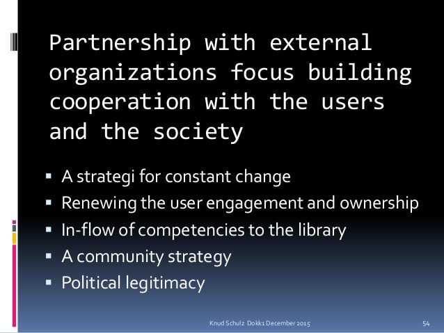Partnership with external organizations focus building cooperation with the users and the society  A strategi for constan...