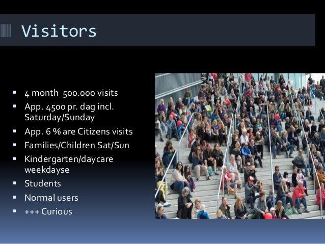 Visitors  4 month 500.000 visits  App. 4500 pr. dag incl. Saturday/Sunday  App. 6 % are Citizens visits  Families/Chil...