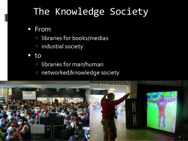 The Knowledge Society  From  libraries for books/medias  industial society  to  libraries for man/human  networked/k...