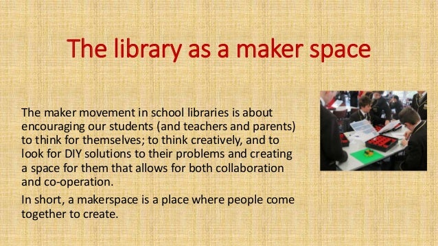 The library as a maker space The maker movement in school libraries is about encouraging our students (and teachers and pa...