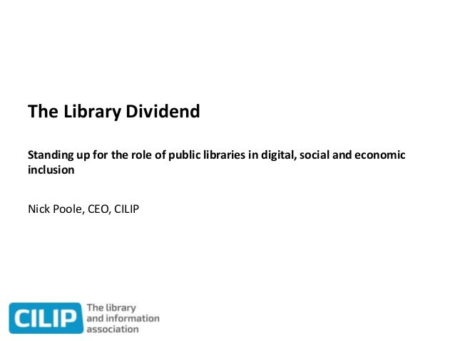 The Library Dividend Standing up for the role of public libraries in digital, social and economic inclusion Nick Poole, CE...
