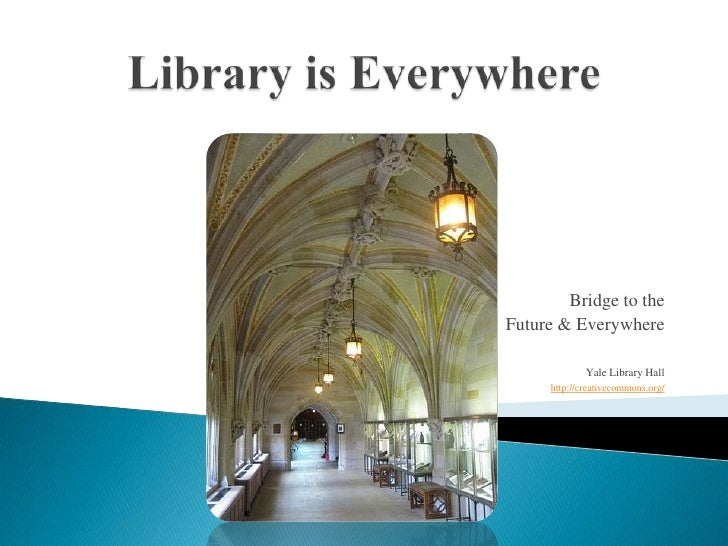 Library is Everywhere<br />Bridge to the <br />Future & Everywhere<br />Yale Library Hall<br />http://creativecommons.org/...