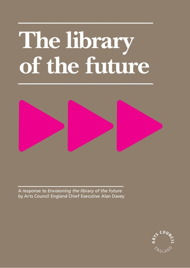 The libraryof the futureA response to Envisioning the library of the futureby Arts Council England Chief Executive Alan Da...