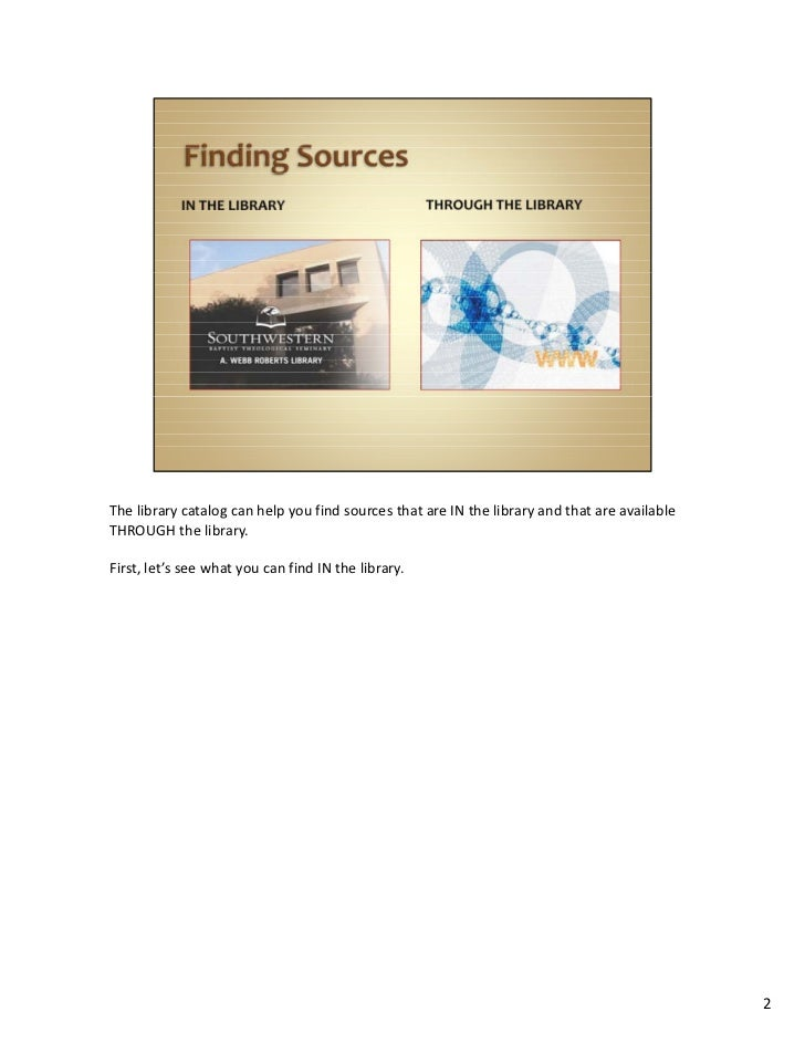 The library catalog can help you find sources that are IN the library and that are available THROUGH the library. First, l...