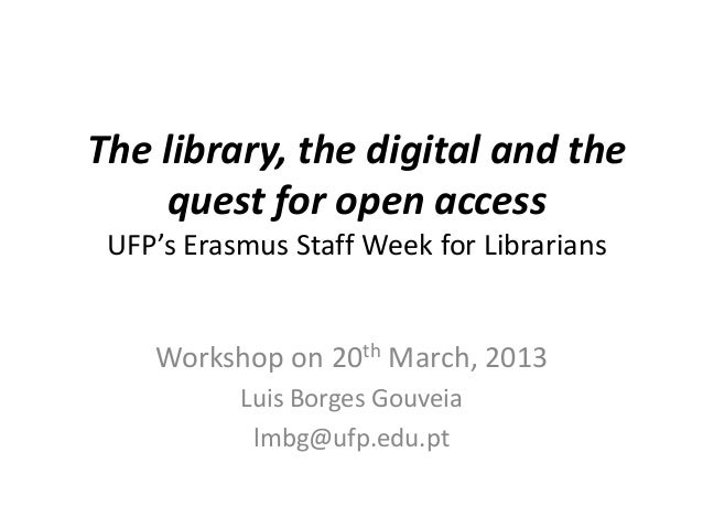 The library, the digital and the    quest for open access UFP's Erasmus Staff Week for Librarians    Workshop on 20th Marc...