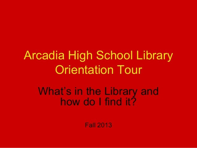 Arcadia High School Library Orientation Tour What's in the Library and how do I find it? Fall 2013
