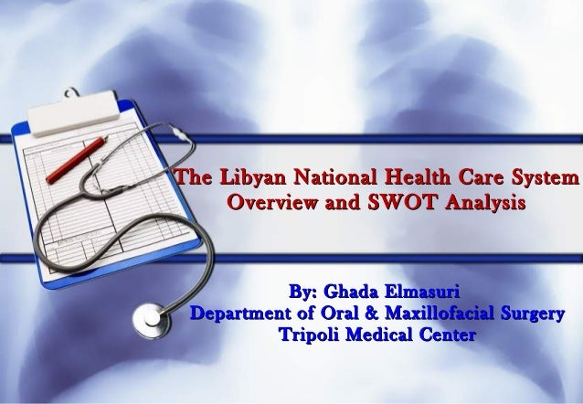 The Libyan National Health Care SystemThe Libyan National Health Care System Overview and SWOT AnalysisOverview and SWOT A...