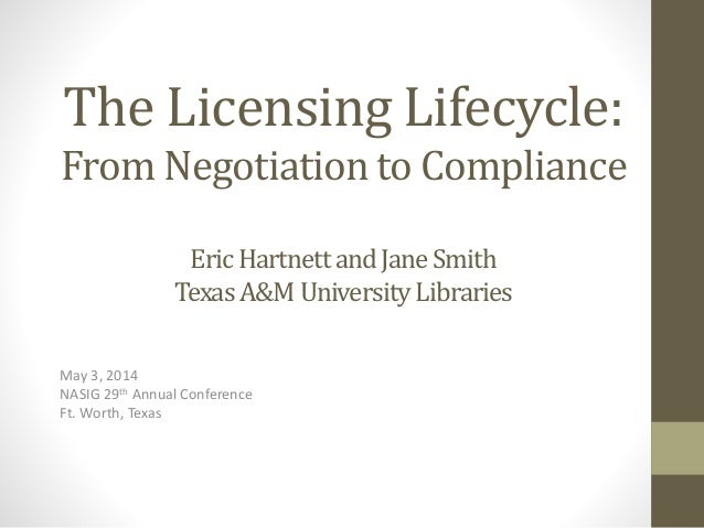The Licensing Lifecycle: From Negotiation to Compliance EricHartnettandJaneSmith TexasA&M UniversityLibraries May 3, 2014 ...