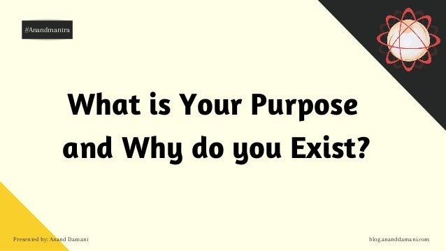 Presented by: Anand Damani blog.ananddamani.com What is Your Purpose and Why do you Exist? #Anandmantra
