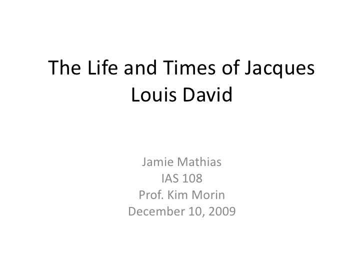 The Life and Times of Jacques Louis David<br />Jamie Mathias<br />IAS 108<br />Prof. Kim Morin<br />December 10, 2009<br />