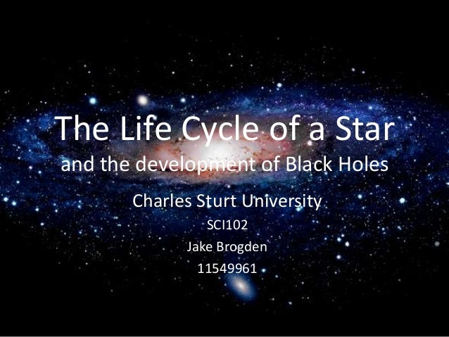 The Life Cycle of a Star and the development of Black Holes Charles Sturt University SCI102 Jake Brogden 11549961