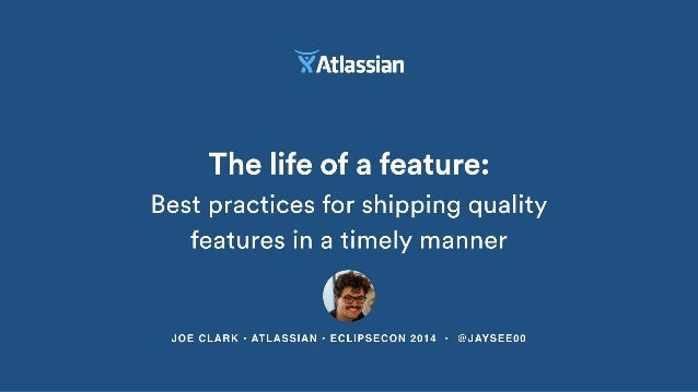 VI/ Atlassian  The life of a feature:   Best practices for shipping quality features in a timely manner  4%?   JOE CLARK -...
