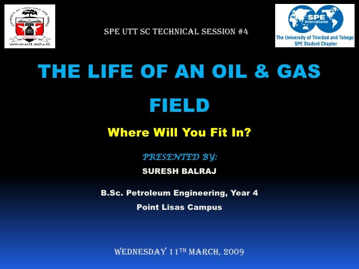 SPE UTT SC TECHNICAL SESSION #4THE LIFE OF AN OIL & GAS               FIELD      Where Will You Fit In?              PRESE...