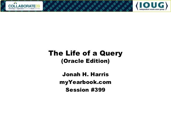 Jonah H. Harris myYearbook.com Session #399 The Life of a Query (Oracle Edition)