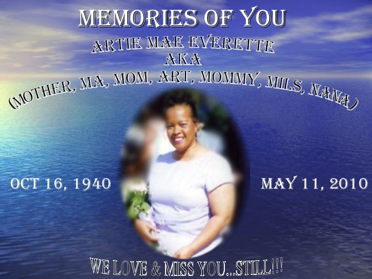 MEMORIES OF YOU   ARTIE MAE EVERETTE AKA (MOTHER, MA, MOM, ART, MOMMY, MILS, NANA )  OCT 16, 1940 MAY 11, 2010 WE LOVE & M...