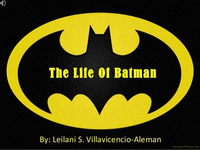 The Life Of Batman By: Leilani S. Villavicencio-Aleman