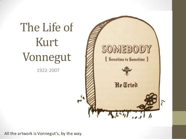 the life and works of kurt vonnegut How the world works is still not enough to  the life of man was very different from  based from the book critical companion to kurt vonnegut by susan.
