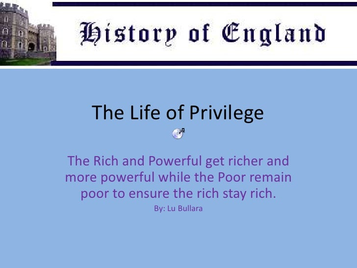 The Life of Privilege<br />The Rich and Powerful get richer and more powerful while the Poor remain poor to ensure the ric...