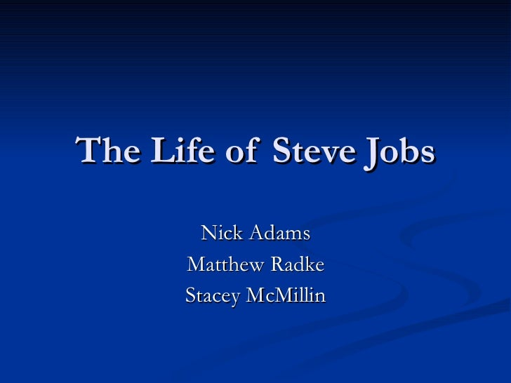 The Life of Steve Jobs Nick Adams Matthew Radke Stacey McMillin