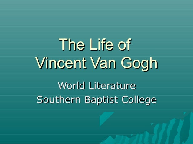 The Life ofThe Life ofVincent Van GoghVincent Van GoghWorld LiteratureWorld LiteratureSouthern Baptist CollegeSouthern Bap...