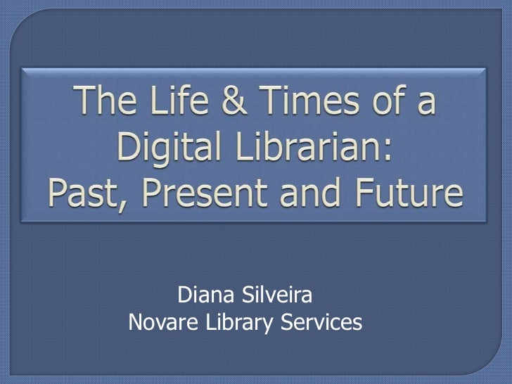 The Life & Times of a Digital Librarian: Past, Present and Future<br />Diana Silveira<br />Novare Library Services<br />