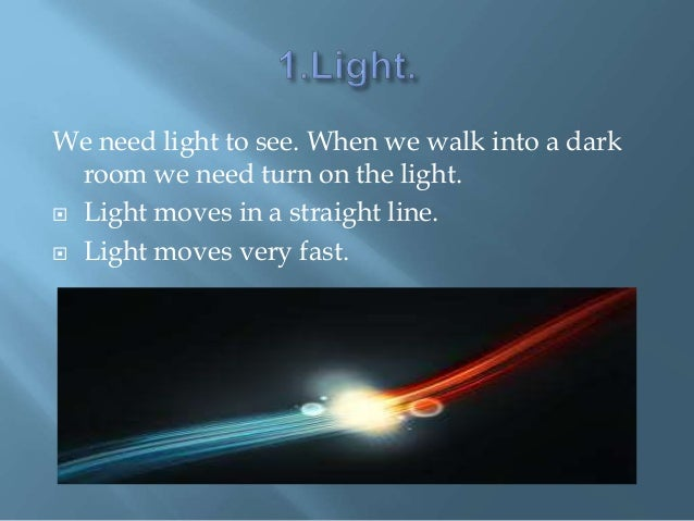 We need light to see. When we walk into a dark room we need turn on the light.  Light moves in a straight line.  Light m...