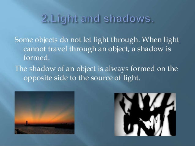 Some objects do not let light through. When light cannot travel through an object, a shadow is formed. The shadow of an ob...