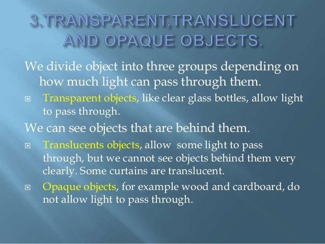 We divide object into three groups depending on how much light can pass through them.  Transparent objects, like clear gl...