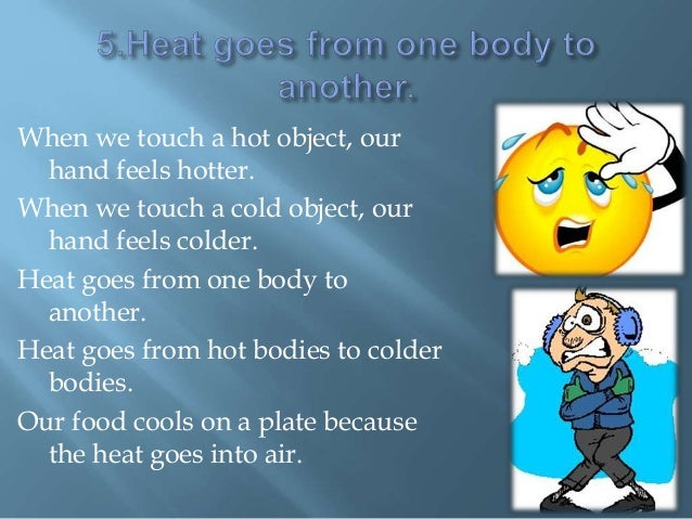 When we touch a hot object, our hand feels hotter. When we touch a cold object, our hand feels colder. Heat goes from one ...