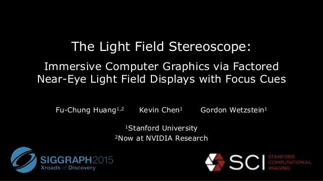 The Light Field Stereoscope: Immersive Computer Graphics via Factored Near-Eye Light Field Displays with Focus Cues Fu-Chu...