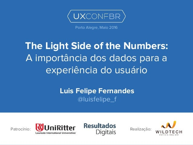 The Light Side of the Numbers: A importância dos dados para a experiência do usuário Luis Felipe Fernandes @luisfelipe_f P...