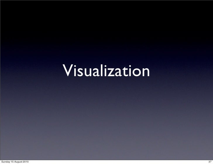 Visualization    Sunday 15 August 2010                   37