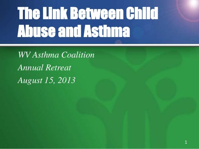 The Link Between Child Abuse and Asthma WV Asthma Coalition Annual Retreat August 15, 2013 1