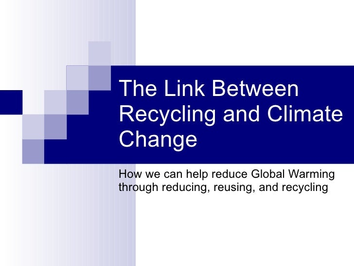 The Link Between Recycling and Climate Change  How we can help reduce Global Warming through reducing, reusing, and recycl...