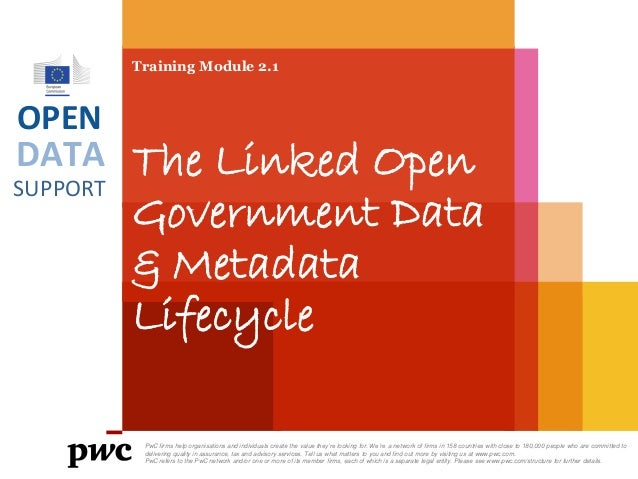 DATA SUPPORT OPEN Training Module 2.1 The Linked Open Government Data & Metadata Lifecycle PwC firms help organisations an...
