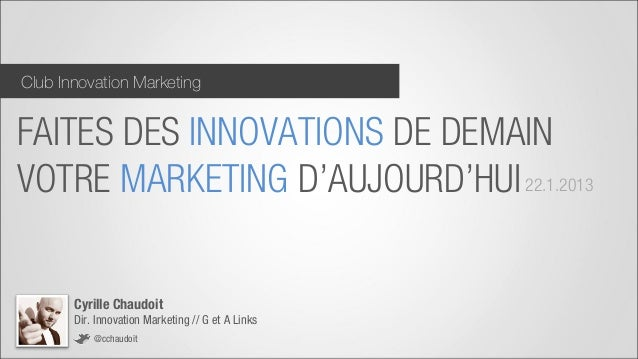 Club Innovation MarketingFAITES DES INNOVATIONS DE DEMAINVOTRE MARKETING D'AUJOURD'HUI 22.1.2013       Cyrille Chaudoit   ...