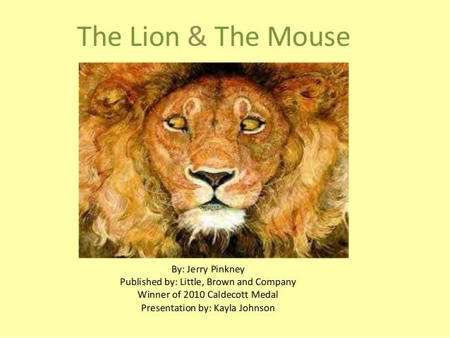 The Lion & The Mouse  By: Jerry Pinkney Published by: Little, Brown and Company Winner of 2010 Caldecott Medal Presentatio...